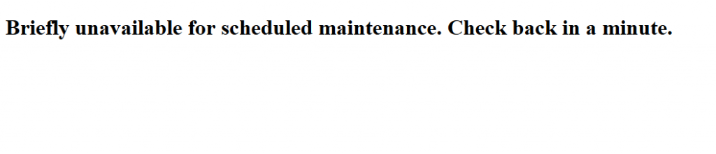 "Page displaying message ""Briefly unavailable for scheduled maintenance. Check back in a minute."""